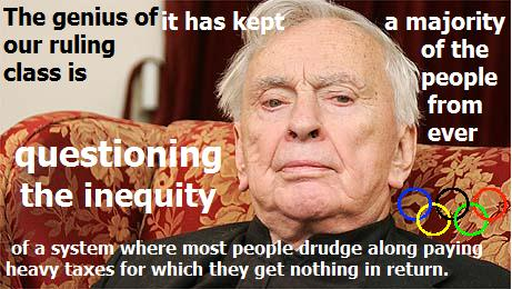 Gore Vidal: The genius of our ruling class is that it has kept a majority of the people from ever questioning the inequity of a system where most people drudge along paying heavy taxes for which they get nothing in return.