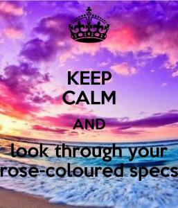 Keep Calm And Look Through Your Rose-Coloured Specs