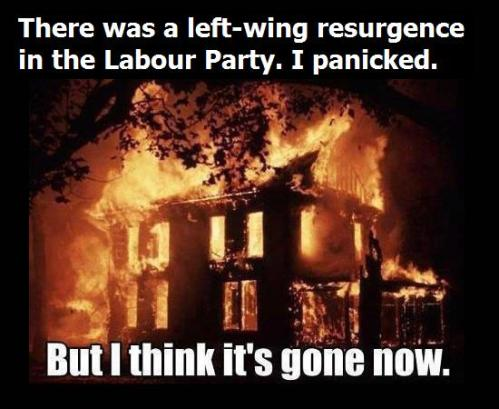 There was a left-wing resurgence in the Labour Party. I panicked. But I think it's gone now